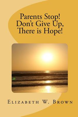 Parents Stop! Don't Give Up, There is Hope!, Brown, Elizabeth W.