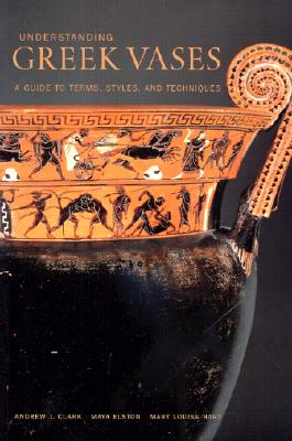 Understanding Greek Vases: A Guide to Terms, Styles, and Techniques (Looking at Series), Andrew J. Clark, Maya Elston, Mary Louise Hart