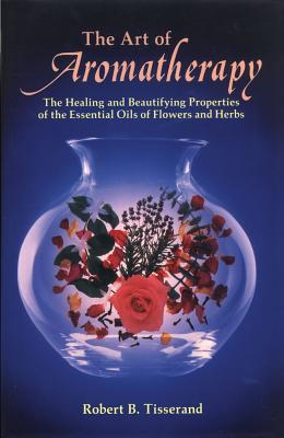 Image for The Art of Aromatherapy: The Healing and Beautifying Properties of the Essential Oils of Flowers and Herbs
