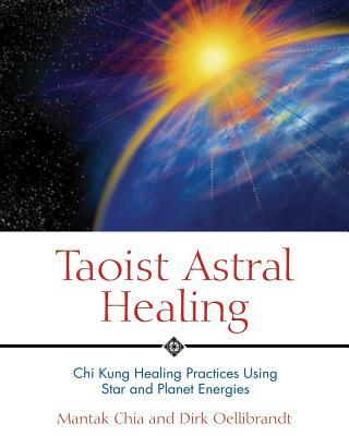 Taoist Astral Healing: Chi Kung Healing Practices Using Star and Planet Energies, Chia, Mantak; Oellibrandt, Dirk