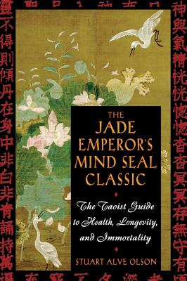 The Jade Emperor's Mind Seal Classic: The Taoist Guide to Health, Longevity, and Immortality, Olson, Stuart Alve