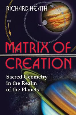 Matrix of Creation: Sacred Geometry in the Realm of the Planets, Heath, Richard