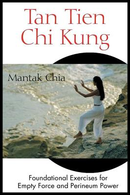 Tan Tien Chi Kung: Foundational Exercises for Empty Force and Perineum Power, Chia, Mantak