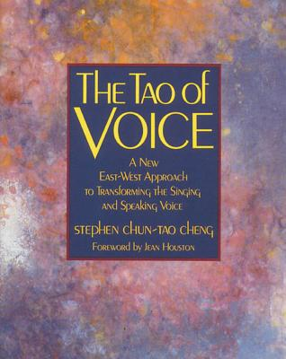 The Tao of Voice: A New East-West Approach to Transforming the Singing and Speaking Voice, Cheng, Stephen Chun-Tao