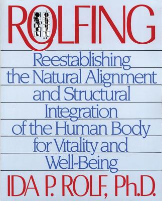 Rolfing: Reestablishing the Natural Alignment and Structural Integration of the Human Body for Vitality and Well-Being, Rolf, Ida P.;Thompson, Ron