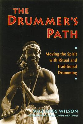 The Drummer's Path: Moving the Spirit with Ritual and Traditional Drumming, Wilson, Sule Greg