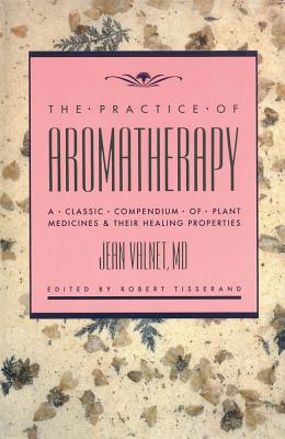 The Practice of Aromatherapy: A Classic Compendium of Plant Medicines and Their Healing Properties, Valnet M.D., Jean