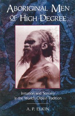 Aboriginal Men Of High Degree: Initiation And Sorcery In The World's Oldest Tradition, A P Elkin