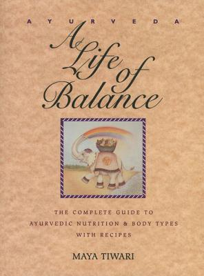 Ayurveda: A Life of Balance - The Complete Guide to Ayurvedic Nutrition & Body Types with Recipes, Maya Tiwari