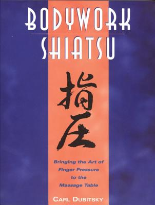 BodyWork Shiatsu: Bringing the Art of Finger Pressure to the Massage Table, Dubitsky, Carl