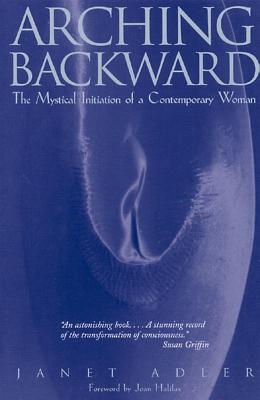 Arching Backward: The Mystical Initiation of a Contemporary Woman, Adler, Janet