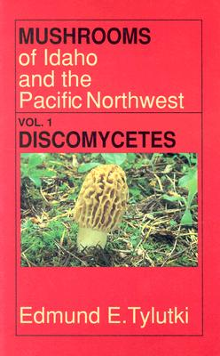 Mushrooms of Idaho and the Pacific Northwest Vol. 1: Discomycetes: Morels, False Morels, Fairy Cups, Saddle Fungi, Earth Tongues, Truffles and Related Fungi  Ascomycetes -- Discomycetes (Mushrooms of Idaho & the Pacific Northwest), Tylutki, Edmund E
