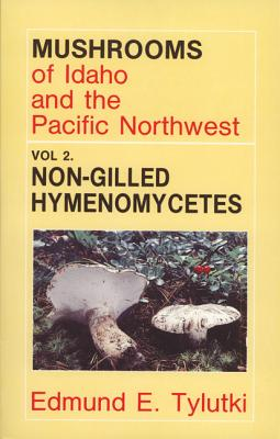 Mushrooms of Idaho and the Pacific Northwest Vol. 2 Non-gilled Hymenomycetes: Boletes, Chantrelles, Coral Fungi, Polypores and Spine Fungi ( Agaricales and Aphyliophorales)  (Mushrooms of Idaho & the Pacific Northwest), Tylutki, Edmund E