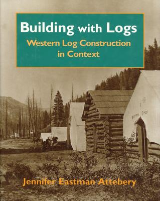 Building With Logs: Western Log Construction in Context (Northwest Folklife Series), Jennifer Eastman Attebery