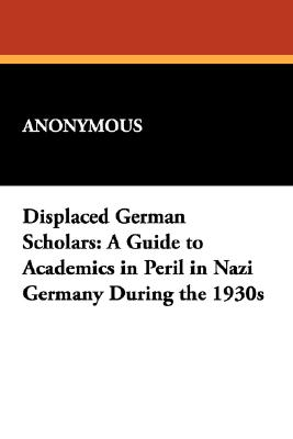 Displaced German Scholars: A Guide to Academics in Peril in Nazi Germany During the 1930s (Studies in Judaica and the Holocaust), Anonymous