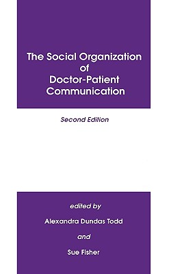 The Social Organization of Doctor-Patient Communication, Second Edition:, Todd, Alexandra Dundras; Fisher, Sue C.