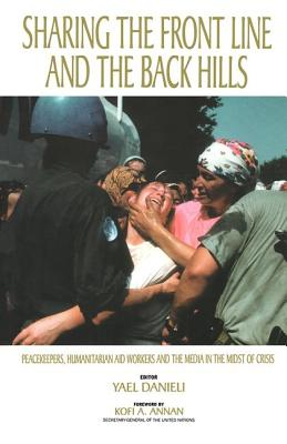 Image for Sharing the Front Line and the Back Hills: International Protectors and Providers : Peacekeepers, Humanitarian Aid Workers and the Media in the Midst of Crisis