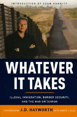 Whatever It Takes : Illegal Immigration, Border Security, and the War on Terror, J. D. HAYWORTH, JOSEPH J. EULE
