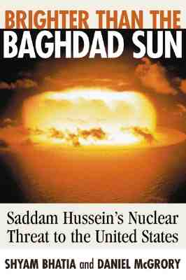 Brighter Than the Baghdad Sun: Saddam Hussein's Nuclear Threat to the United States, Bhatia, Shyam;McGrory, Daniel