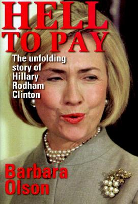 Hell to Pay : The Unfolding Story of Hillary Rodham Clinton, Olson, Barbara