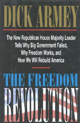 The Freedom Revolution: The New Republican House Majority Leader Tells Why Big Goverment Failed, Why Freedom Works, and How We Will REbuild America, Dick Armey