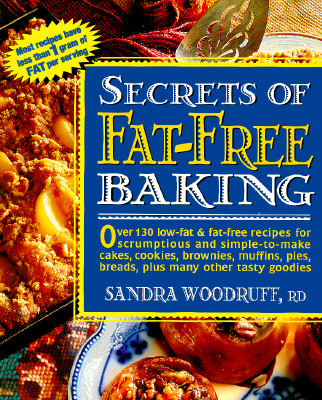 Secrets of Fat-Free Baking : Over 130 Low-Fat & Fat-Free Recipes for Scrumptious and Simple-To-Make Cakes, Cookies, Brownies, Muffins, Pies, Breads,, SANDRA WOODRUFF