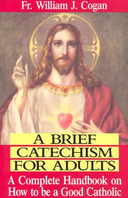 Image for A Brief Catechism for Adults: A Complete Handbook on How to Be a Good Catholic