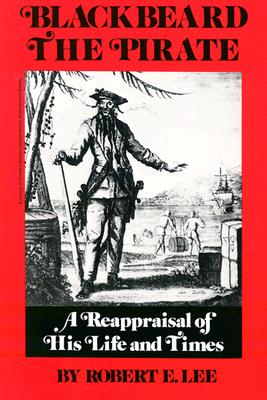 Blackbeard the Pirate: A Reappraisal of His Life and Times, Robert Earl Lee