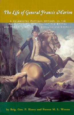 The Life of General Francis Marion: A Celebrated Partisan Officer, in the Revolutionary War, Against the British and Tories in South Carolina and Geo, Peter Horry; Mason Locke Weems