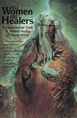 All Women Are Healers: A Comprehensive Guide to Natural Healing, Stein, Diane