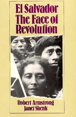 El Salvador : The Face of Revolution, Armstrong, Robert; Shenk, Janet