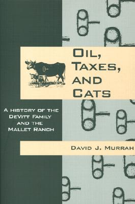 Oil, Taxes, and Cats : A History of the DeVitt Family and the Mallet Ranch, Murrah, David J.