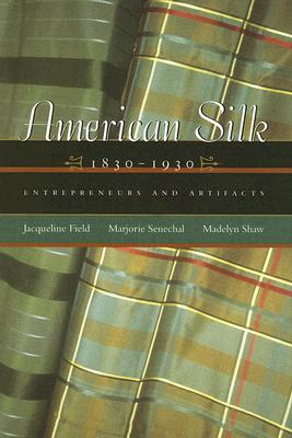 American Silk, 1830-1930: Entrepreneurs and Artifacts, Jacqueline Field, Marjorie Senechal, and Madelyn Shaw