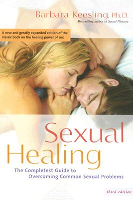 Sexual Healing: The Complete Guide to Overcoming Common Sexual Problems, Barbara Keesling Ph.D.