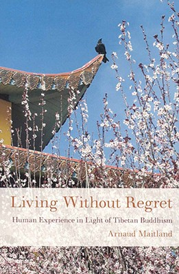 Living Without Regret: Human Experience in Light of Tibetan Buddhism, Arnaud Maitland