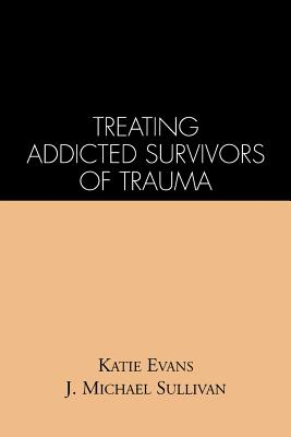 Treating Addicted Survivors of Trauma, Evans, Katie; Sullivan, J. Michael