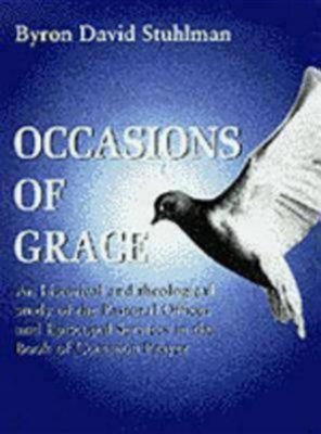 Occasions of Grace: An Historical & Theological Study of the Pastoral Offices & Episcopal Services In the Book of Common Prayer, Stuhlman, Byron David