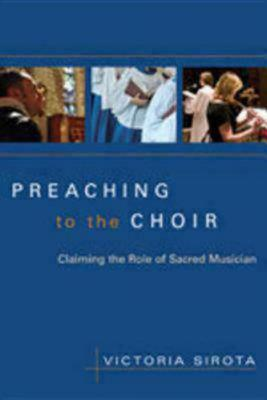 Image for PREACHING TO THE CHOIR CLAIMING THE ROLE OF SACRED MUSICIAN
