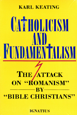 Catholicism and Fundamentalism: The Attack on Romanism by Bible Christians, Keating, Karl