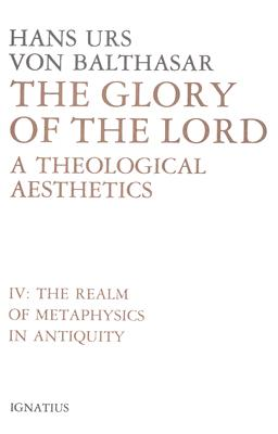The Glory of the Lord: A Theological Aesthetics, Vol. 4 : Realm of Metaphysics in Antiquity, HANS URS VON BALTHASAR