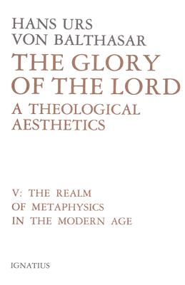 The Glory of the Lord: A Theological Aesthetics, Vol. V: Realm of Metaphysics in the Modern Age, HANS URS VON BALTHASAR