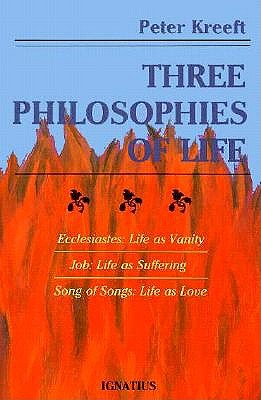 Three Philosophies of Life: Ecclesiastes, Life As Vanity Job, Life As Suffering Song of Songs, Life As Love, Peter Kreeft