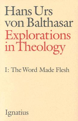 Explorations in Theology, Vol. 1 : Word Made Flesh, HANS URS VON BALTHASAR VON