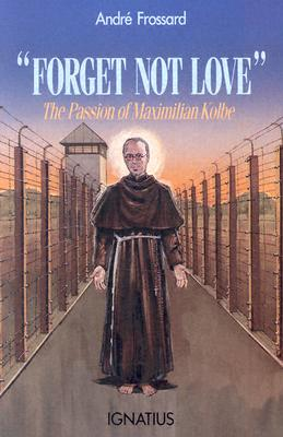 Forget Not Love : The Passion of Maximilian Kolbe, ANDRE FROSSARD, CENDRINE FONTAN