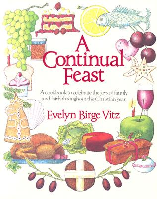 Image for A Continual Feast: A Cookbook to Celebrate the Joys of Family and Faith Throughout the Christian Year