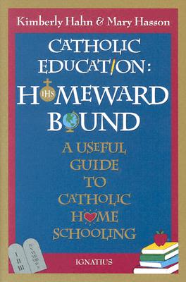 Catholic Education: Homeward Bound A Useful Guide to Catholic Home Schooling, Hahn, Kimberly; Hasson, Mary