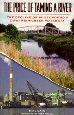 The Price of Taming a River: The Decline of Puget Sound's Duwamish/Green Waterway, Sato, Mike
