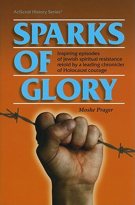 Sparks of Glory: Inspiring episodes of Jewish spiritual resistance by Israel's leading chronicles of Holocaust courage(ArtScroll History), Moshe Prager