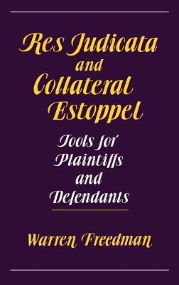 Res Judicata and Collateral Estoppel: Tools for Plaintiffs and Defendants, Freedman, Warren