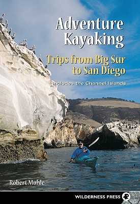 Adventure Kayaking- Trips from Big Sur to San Diego: Includes the Channel Islands, Mohle, Robert
